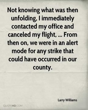 Larry Williams  - Not knowing what was then unfolding, I immediately contacted my office and canceled my flight, ... From then on, we were in an alert mode for any strike that could have occurred in our county.