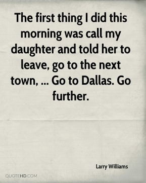 The first thing I did this morning was call my daughter and told her to leave, go to the next town, ... Go to Dallas. Go further.
