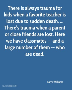 There is always trauma for kids when a favorite teacher is lost due to sudden death, ... There's trauma when a parent or close friends are lost. Here we have classmates -- and a large number of them -- who are dead.
