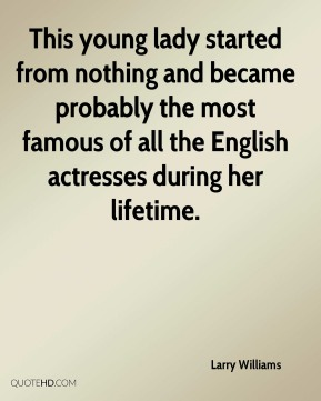 This young lady started from nothing and became probably the most famous of all the English actresses during her lifetime.