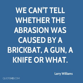 We can't tell whether the abrasion was caused by a brickbat, a gun, a knife or what.