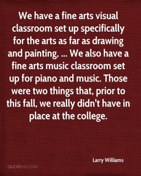 Larry Williams  - We have a fine arts visual classroom set up specifically for the arts as far as drawing and painting, ... We also have a fine arts music classroom set up for piano and music. Those were two things that, prior to this fall, we really didn't have in place at the college.