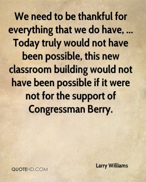 We need to be thankful for everything that we do have, ... Today truly would not have been possible, this new classroom building would not have been possible if it were not for the support of Congressman Berry.
