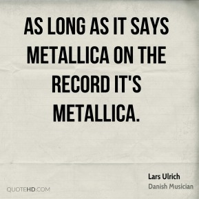 Lars Ulrich - As long as it says Metallica on the record it's Metallica.