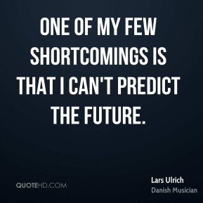 Lars Ulrich - One of my few shortcomings is that I can't predict the future.