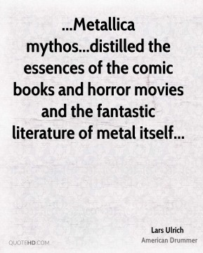 Lars Ulrich  - ...Metallica mythos...distilled the essences of the comic books and horror movies and the fantastic literature of metal itself...