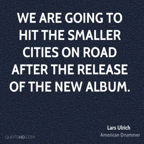 Lars Ulrich  - We are going to hit the smaller cities on road after the release of the new album.