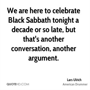 Lars Ulrich  - We are here to celebrate Black Sabbath tonight a decade or so late, but that's another conversation, another argument.