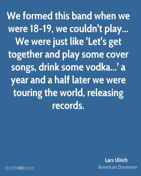 Lars Ulrich  - We formed this band when we were 18-19, we couldn't play... We were just like 'Let's get together and play some cover songs, drink some vodka...' a year and a half later we were touring the world, releasing records.