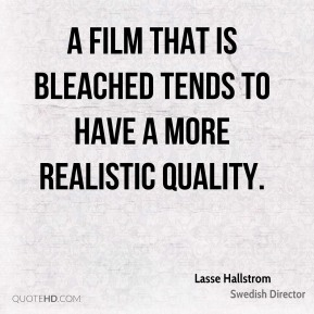 Lasse Hallstrom - A film that is bleached tends to have a more realistic quality.