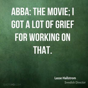 Lasse Hallstrom - ABBA: The Movie; I got a lot of grief for working on that.