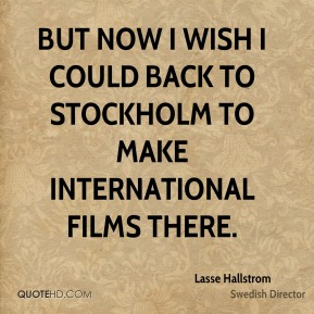 But now I wish I could back to Stockholm to make international films there.