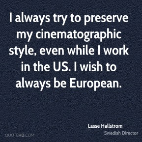 I always try to preserve my cinematographic style, even while I work in the US. I wish to always be European.