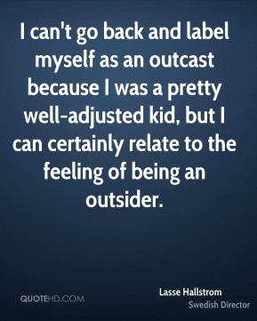 Lasse Hallstrom - I can't go back and label myself as an outcast because I was a pretty well-adjusted kid, but I can certainly relate to the feeling of being an outsider.
