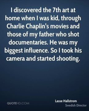 I discovered the 7th art at home when I was kid, through Charlie Chaplin's movies and those of my father who shot documentaries. He was my biggest influence. So I took his camera and started shooting.