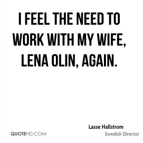 I feel the need to work with my wife, Lena Olin, again.