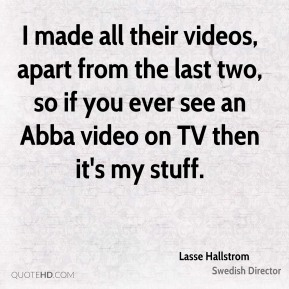 Lasse Hallstrom - I made all their videos, apart from the last two, so if you ever see an Abba video on TV then it's my stuff.