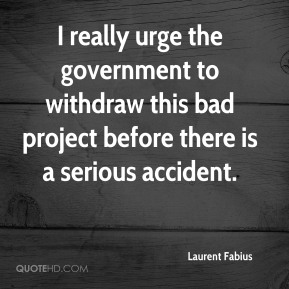 Laurent Fabius  - I really urge the government to withdraw this bad project before there is a serious accident.