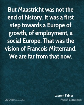 Laurent Fabius - But Maastricht was not the end of history. It was a first step towards a Europe of growth, of employment, a social Europe. That was the vision of Francois Mitterrand. We are far from that now.