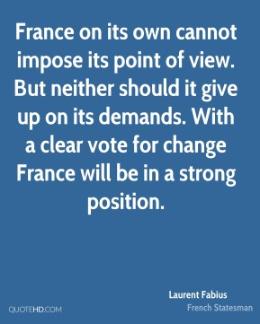 Laurent Fabius - France on its own cannot impose its point of view. But neither should it give up on its demands. With a clear vote for change France will be in a strong position.