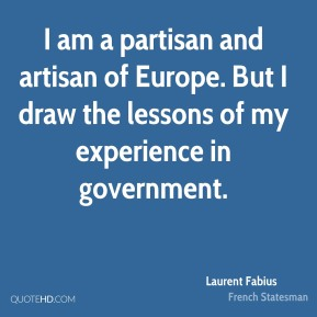 I am a partisan and artisan of Europe. But I draw the lessons of my experience in government.
