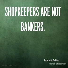 Laurent Fabius - Shopkeepers are not bankers.