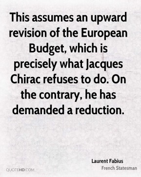 Laurent Fabius - This assumes an upward revision of the European Budget, which is precisely what Jacques Chirac refuses to do. On the contrary, he has demanded a reduction.