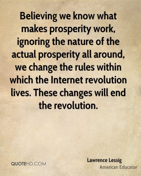 Believing we know what makes prosperity work, ignoring the nature of the actual prosperity all around, we change the rules within which the Internet revolution lives. These changes will end the revolution.