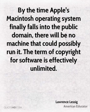 By the time Apple's Macintosh operating system finally falls into the public domain, there will be no machine that could possibly run it. The term of copyright for software is effectively unlimited.