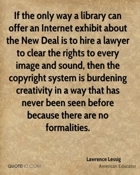 If the only way a library can offer an Internet exhibit about the New Deal is to hire a lawyer to clear the rights to every image and sound, then the copyright system is burdening creativity in a way that has never been seen before because there are no formalities.