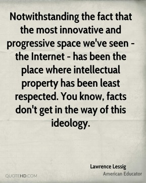 Lawrence Lessig - Notwithstanding the fact that the most innovative and progressive space we've seen - the Internet - has been the place where intellectual property has been least respected. You know, facts don't get in the way of this ideology.