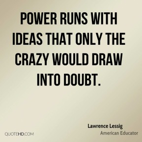 Power runs with ideas that only the crazy would draw into doubt.