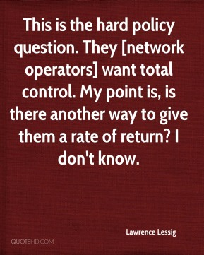 Lawrence Lessig  - This is the hard policy question. They [network operators] want total control. My point is, is there another way to give them a rate of return? I don't know.