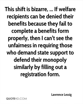 Lawrence Lessig  - This shift is bizarre, ... If welfare recipients can be denied their benefits because they fail to complete a benefits form properly, then I can't see the unfairness in requiring those who demand state support to defend their monopoly similarly by filling out a registration form.