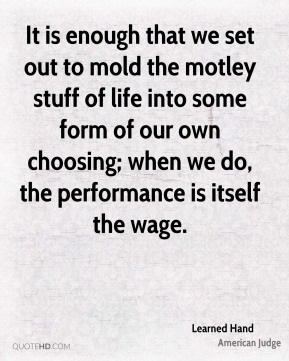 It is enough that we set out to mold the motley stuff of life into some form of our own choosing; when we do, the performance is itself the wage.
