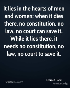 Learned Hand - It lies in the hearts of men and women; when it dies there, no constitution, no law, no court can save it. While it lies there, it needs no constitution, no law, no court to save it.