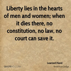 Learned Hand - Liberty lies in the hearts of men and women; when it dies there, no constitution, no law, no court can save it.