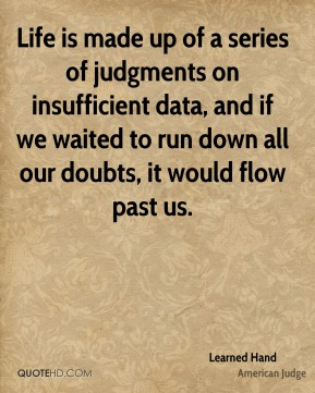 Learned Hand - Life is made up of a series of judgments on insufficient data, and if we waited to run down all our doubts, it would flow past us.
