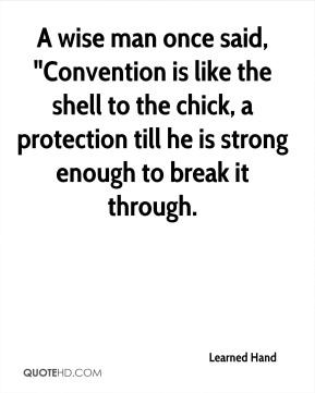 """Learned Hand  - A wise man once said, """"Convention is like the shell to the chick, a protection till he is strong enough to break it through."""