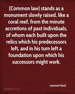 Learned Hand  - (Common law) stands as a monument slowly raised, like a coral reef, from the minute accretions of past individuals, of whom each built upon the relics which his predecessors left, and in his turn left a foundation upon which his successors might work.