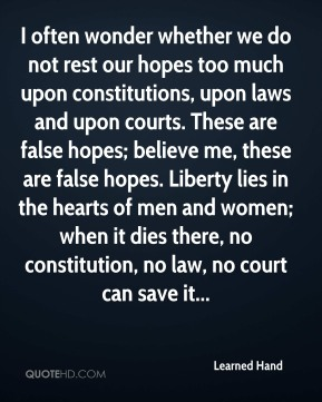 Learned Hand  - I often wonder whether we do not rest our hopes too much upon constitutions, upon laws and upon courts. These are false hopes; believe me, these are false hopes. Liberty lies in the hearts of men and women; when it dies there, no constitution, no law, no court can save it...