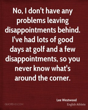 No, I don't have any problems leaving disappointments behind. I've had lots of good days at golf and a few disappointments, so you never know what's around the corner.