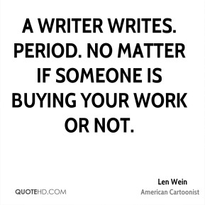Len Wein - A writer writes. Period. No matter if someone is buying your work or not.