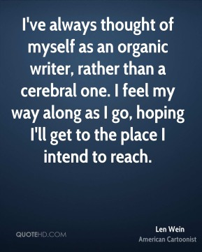 Len Wein - I've always thought of myself as an organic writer, rather than a cerebral one. I feel my way along as I go, hoping I'll get to the place I intend to reach.