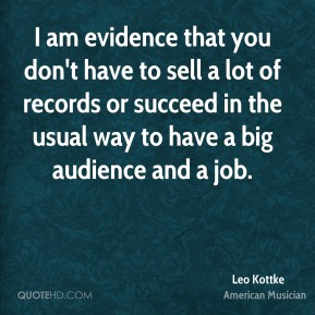 I am evidence that you don't have to sell a lot of records or succeed in the usual way to have a big audience and a job.