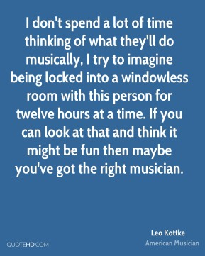 Leo Kottke - I don't spend a lot of time thinking of what they'll do musically, I try to imagine being locked into a windowless room with this person for twelve hours at a time. If you can look at that and think it might be fun then maybe you've got the right musician.