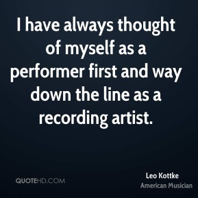 I have always thought of myself as a performer first and way down the line as a recording artist.