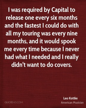I was required by Capital to release one every six months and the fastest I could do with all my touring was every nine months, and it would spook me every time because I never had what I needed and I really didn't want to do covers.