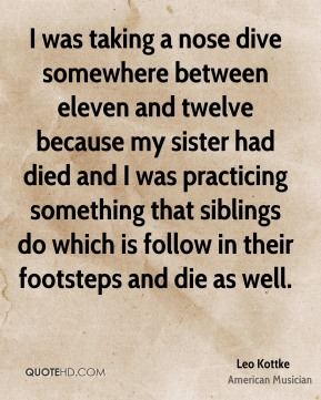 Leo Kottke - I was taking a nose dive somewhere between eleven and twelve because my sister had died and I was practicing something that siblings do which is follow in their footsteps and die as well.