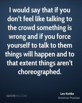 Leo Kottke - I would say that if you don't feel like talking to the crowd something is wrong and if you force yourself to talk to them things will happen and to that extent things aren't choreographed.